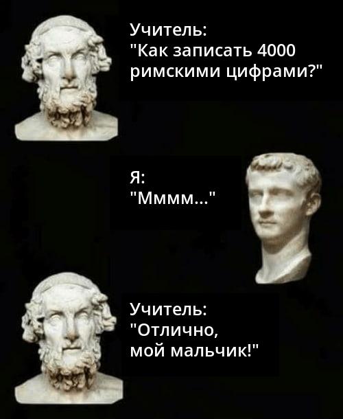 """Мем про римские цифры. Учитель: """"Как записать 4000 римскими цифрами?"""" Я: """"Мммм. """" Учитель: """"Отлично, мой мальчик!"""""""